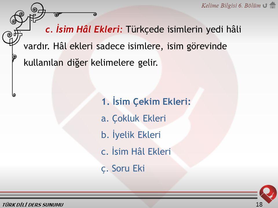 TÜRK DİLİ DERS SUNUMU Kelime Bilgisi 6. Bölüm 18 c. İsim Hâl Ekleri: Türkçede isimlerin yedi hâli vardır. Hâl ekleri sadece isimlere, isim görevinde k