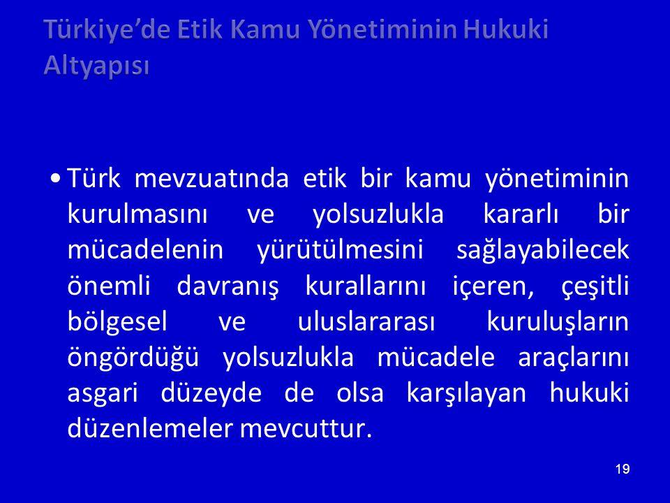 19 •Türk mevzuatında etik bir kamu yönetiminin kurulmasını ve yolsuzlukla kararlı bir mücadelenin yürütülmesini sağlayabilecek önemli davranış kuralla