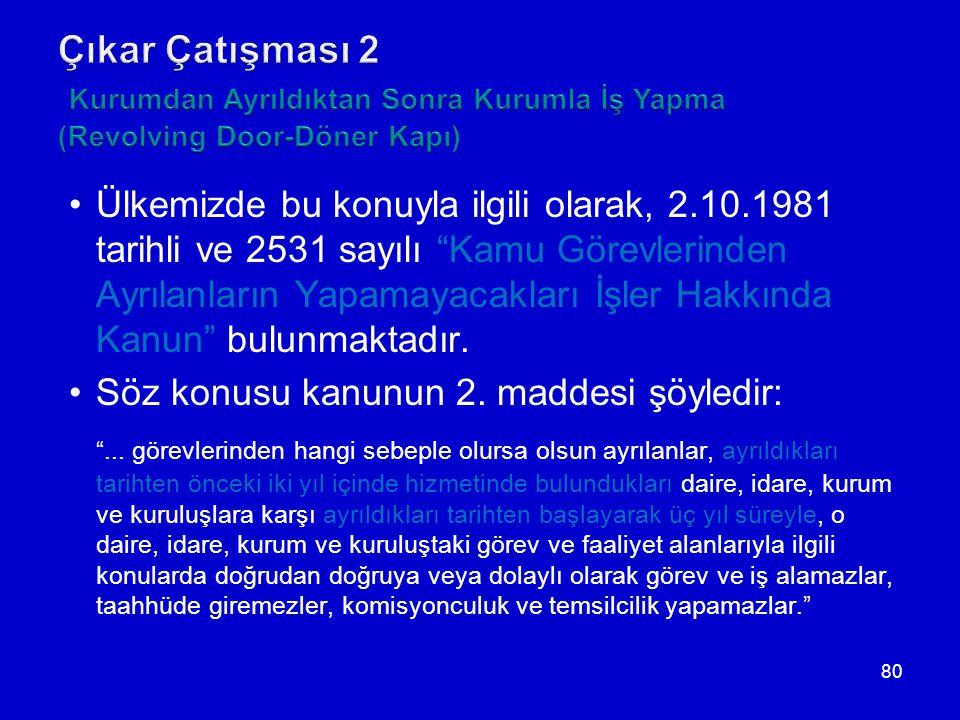 80 •Ülkemizde bu konuyla ilgili olarak, 2.10.1981 tarihli ve 2531 sayılı Kamu Görevlerinden Ayrılanların Yapamayacakları İşler Hakkında Kanun bulunmaktadır.