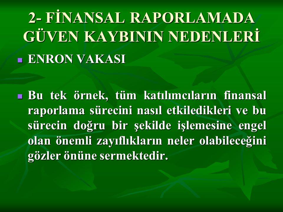 2- FİNANSAL RAPORLAMADA GÜVEN KAYBININ NEDENLERİ  ENRON VAKASI  Bu tek örnek, tüm katılımcıların finansal raporlama sürecini nasıl etkiledikleri ve