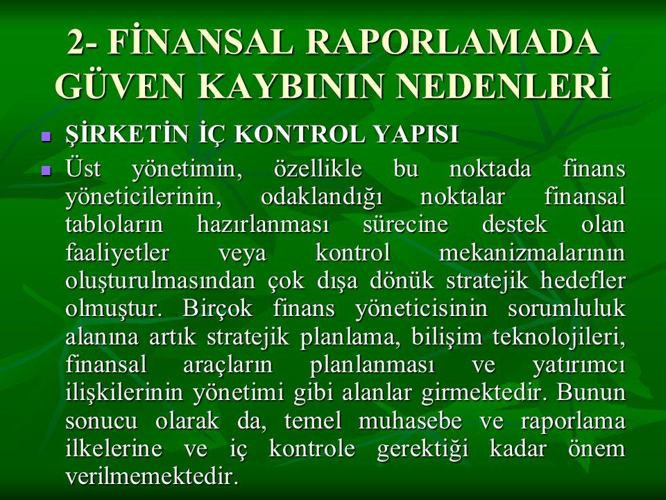 2- FİNANSAL RAPORLAMADA GÜVEN KAYBININ NEDENLERİ  ŞİRKETİN İÇ KONTROL YAPISI  Üst yönetimin, özellikle bu noktada finans yöneticilerinin, odaklandığ