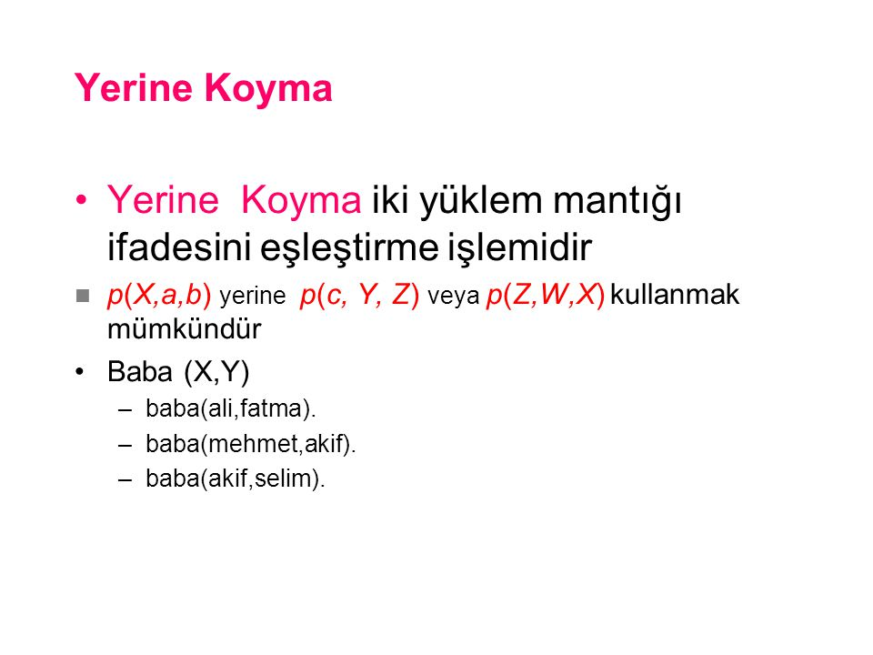 Yerine Koyma •Yerine Koyma iki yüklem mantığı ifadesini eşleştirme işlemidir  p(X,a,b) yerine p(c, Y, Z) veya p(Z,W,X) kullanmak mümkündür •Baba (X,Y