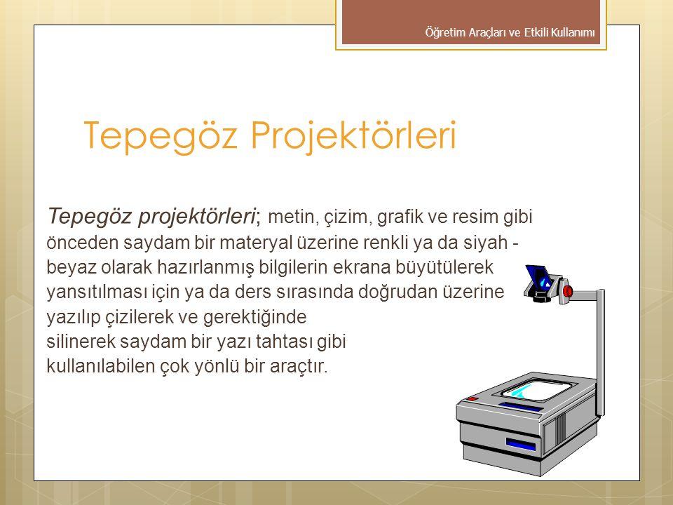 Tepegöz Projektörleri Tepegöz projektörleri; metin, çizim, grafik ve resim gibi önceden saydam bir materyal üzerine renkli ya da siyah - beyaz olarak hazırlanmış bilgilerin ekrana büyütülerek yansıtılması için ya da ders sırasında doğrudan üzerine yazılıp çizilerek ve gerektiğinde silinerek saydam bir yazı tahtası gibi kullanılabilen çok yönlü bir araçtır.