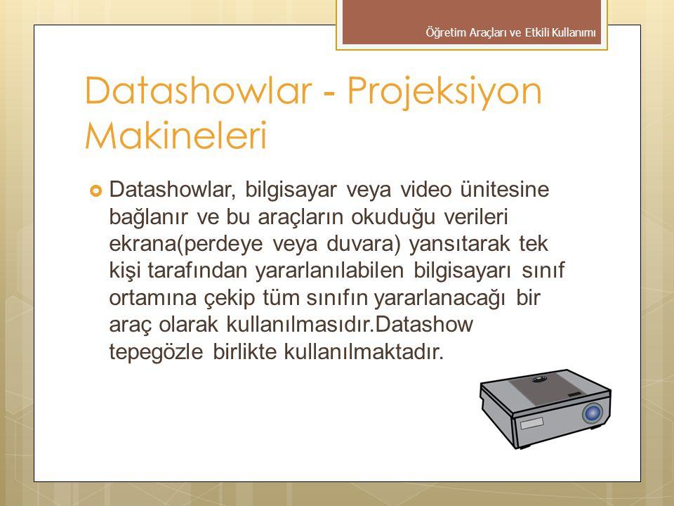 Datashowlar - Projeksiyon Makineleri  Datashowlar, bilgisayar veya video ünitesine bağlanır ve bu araçların okuduğu verileri ekrana(perdeye veya duvara) yansıtarak tek kişi tarafından yararlanılabilen bilgisayarı sınıf ortamına çekip tüm sınıfın yararlanacağı bir araç olarak kullanılmasıdır.Datashow tepegözle birlikte kullanılmaktadır.