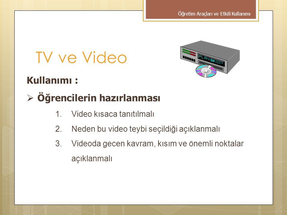 Kullanımı :  Öğrencilerin hazırlanması 1.Video kısaca tanıtılmalı 2.Neden bu video teybi seçildiği açıklanmalı 3.Videoda gecen kavram, kısım ve önemli noktalar açıklanmalı TV ve Video Öğretim Araçları ve Etkili Kullanımı