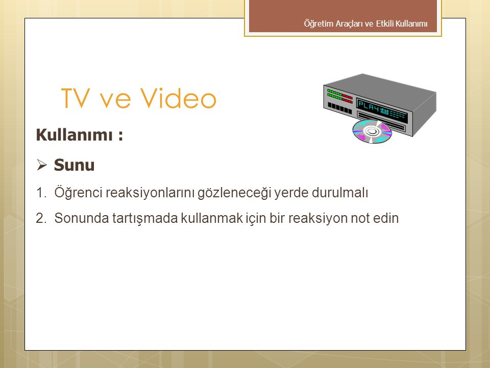 TV ve Video Kullanımı :  Sunu 1.Öğrenci reaksiyonlarını gözleneceği yerde durulmalı 2.Sonunda tartışmada kullanmak için bir reaksiyon not edin Öğretim Araçları ve Etkili Kullanımı