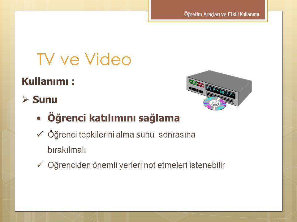 Kullanımı :  Sunu •Öğrenci katılımını sağlama  Öğrenci tepkilerini alma sunu sonrasına bırakılmalı  Öğrenciden önemli yerleri not etmeleri istenebilir TV ve Video Öğretim Araçları ve Etkili Kullanımı