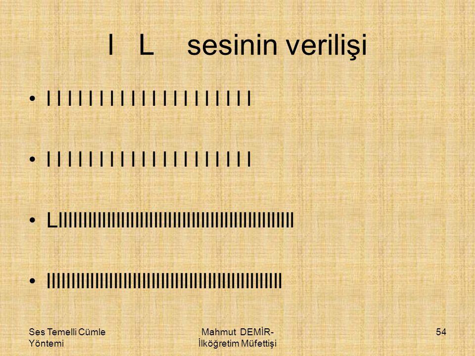 Ses Temelli Cümle Yöntemi Mahmut DEMİR- İlköğretim Müfettişi 54 l L sesinin verilişi •l l l l l l l l l l l l l l l l l l l l •Lllllllllllllllllllllll