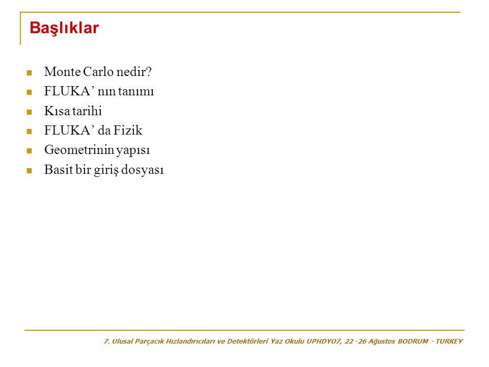  Monte Carlo nedir?  FLUKA' nın tanımı  Kısa tarihi  FLUKA' da Fizik  Geometrinin yapısı  Basit bir giriş dosyası Başlıklar 7. Ulusal Parçacık H