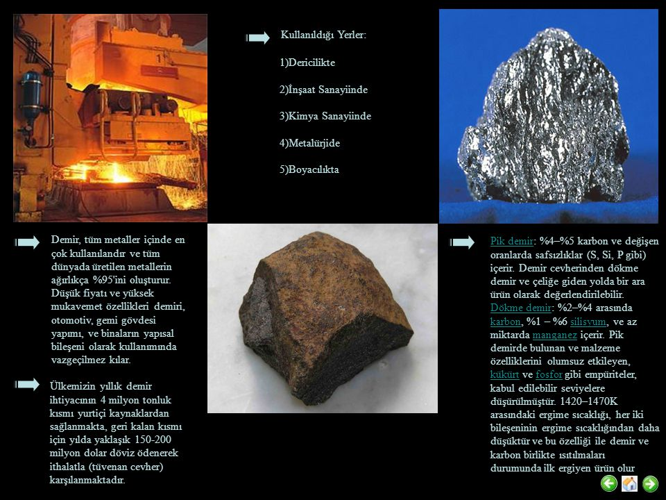 Demir, tüm metaller içinde en çok kullanılandır ve tüm dünyada üretilen metallerin ağırlıkça %95 ini oluşturur.