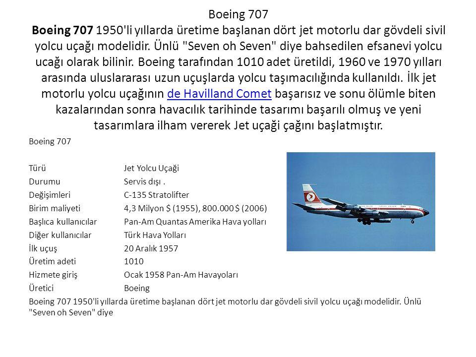Teknik Özellikleri: 720 (707-020) 707-120B707-320B Yolcu Sayısı140 110 (2 class) 179 (1 class) 147 (2 class) 202 (1 class) Maximum Takeoff AğırlığıMaximum Takeoff Ağırlığı (MTOW)222,000 lb (100,800 kg)lb257,000 lb (116,570 kg)333,600 lb (151,320 kg) Boş Ağırlık103,145 lb (46,785 kg)122,533 lb (55,580 kg)146,400 lb (66,406 kg) Takeoff mesafesi at MTOW8,300 ft (2,515 m)ft11,000 ft (3,330 m)10,840 ft (3,280 m) İniş Mesafesi5,750 ft (1,740 m)6,200 ft (1,875 m)10,840 ft (3,280 m) Operasyonel Uçuş Menzili (Tam Yük)3,680 NM (6,800 km)NM3,680 NM (6,820 km)3,735 NM (6,920 km) Operasyonel Hızı540 kn (999 km/h)kn540 kn (1000 km/h)525 kn (972 km/h) Uzunluklar136 ft 2 in (41.25 m)144 ft 6 in (44.07 m)152 ft 11 in (46.61 m) Kanat Açıklığı130 ft 10 in (39.90 m)145 ft 9 in (44.42 m) Kuyruk Yüksekliği41 ft 7 in (12.65 m)42 ft 5 in (12.93 m) Gövde Geniiliği12 ft 4 in (3.76 m) Güç Platformu (4 x) Pratt & Whitney JT3C-7Pratt & Whitney JT3C-7: 12,000 lbf (53.3 kN)lbf Pratt & Whitney JT3D-1Pratt & Whitney JT3D-1: 17,000 lbf (75.6 kN) PW JT3D-3PW JT3D-3: 18,000 lbf (80 kN) PW JT3D-7: 19,000 lbf (84.4 kN) PW JT3D-7