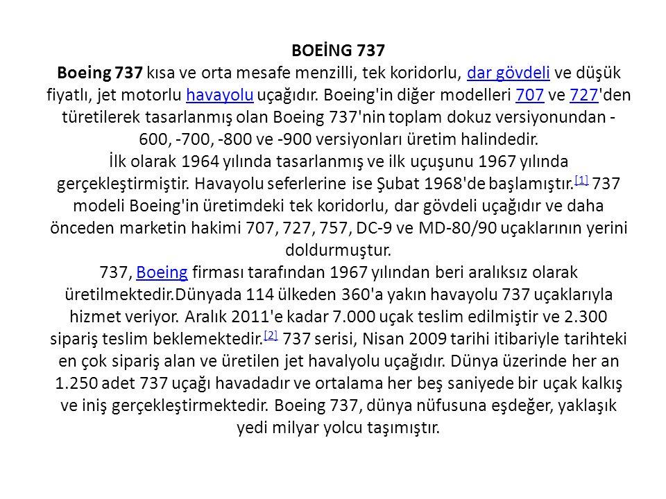 Boeing 737 Türk Hava YollarınaTürk Hava Yollarına ait bir Boeing 737-800 ÜlkeABD TürüYolcu Uçağı DurumuAktif hizmette Değişimleri Boeing T-43 Boeing 737 Classic Boeing 737 Next Generation Birim maliyeti 737-100 32 milyon $ (Amerikan Doları) 737 NG 50-85 milyon $ (Amerikan Doları)(2008)Amerikan DolarıAmerikan Doları Başlıca kullanıcılar Southwest Airlines Continental Airlines Ryanair Alaska Airlines Turkish AirlinesSouthwest Airlines Continental Airlines Ryanair Alaska Airlines Turkish Airlines (53) İlk uçuş9 Nisan9 Nisan 19671967 Hizmete giriş 10 Şubat10 Şubat 1968 (İlk teslim havayolu Lufthansa ile)1968Lufthansa ÜreticiBoeing