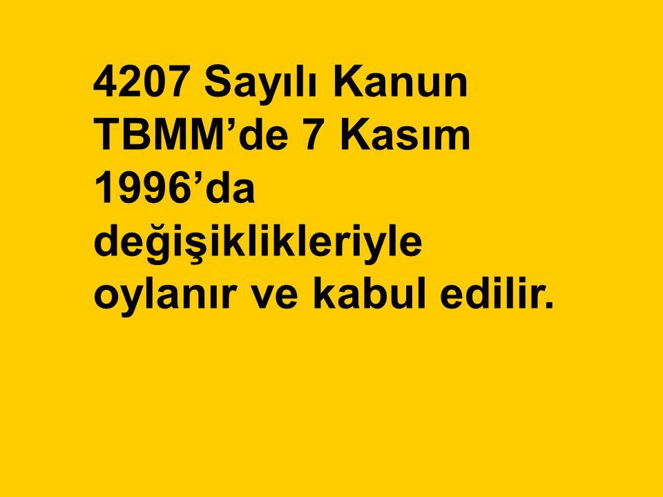 4207 Sayılı Kanun TBMM'de 7 Kasım 1996'da değişiklikleriyle oylanır ve kabul edilir.