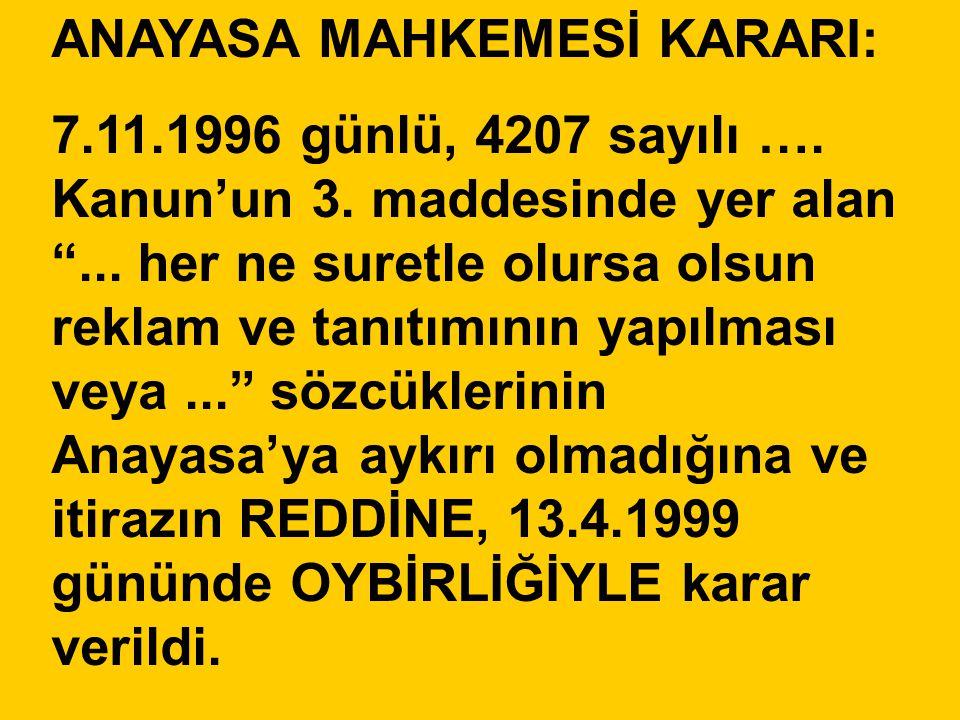 """ANAYASA MAHKEMESİ KARARI: 7.11.1996 günlü, 4207 sayılı …. Kanun'un 3. maddesinde yer alan """"... her ne suretle olursa olsun reklam ve tanıtımının yapıl"""