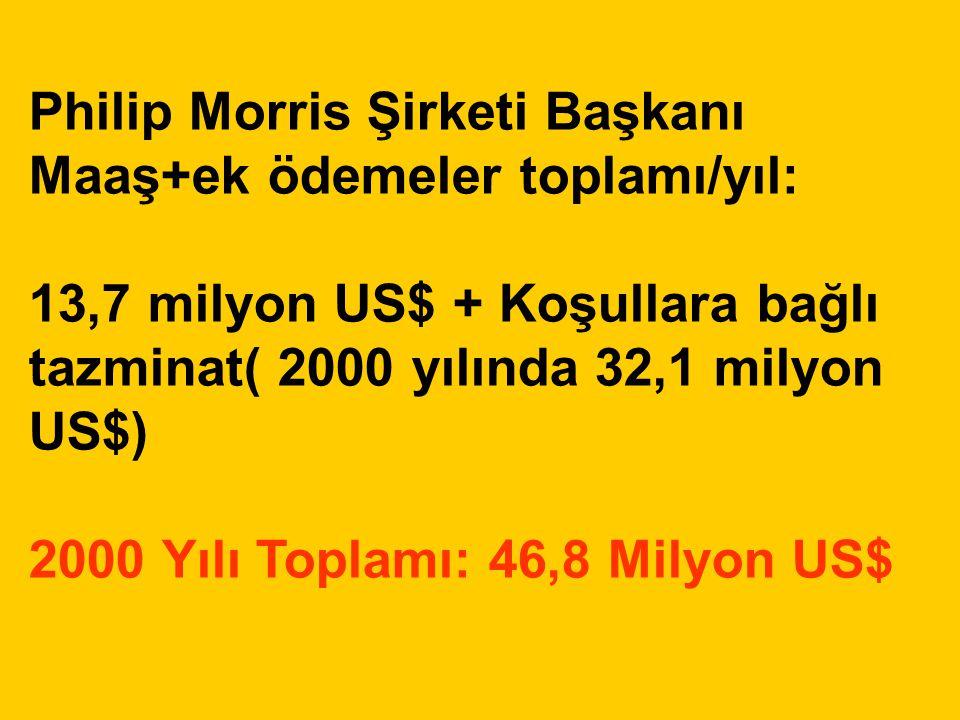 Philip Morris Şirketi Başkanı Maaş+ek ödemeler toplamı/yıl: 13,7 milyon US$ + Koşullara bağlı tazminat( 2000 yılında 32,1 milyon US$) 2000 Yılı Toplam
