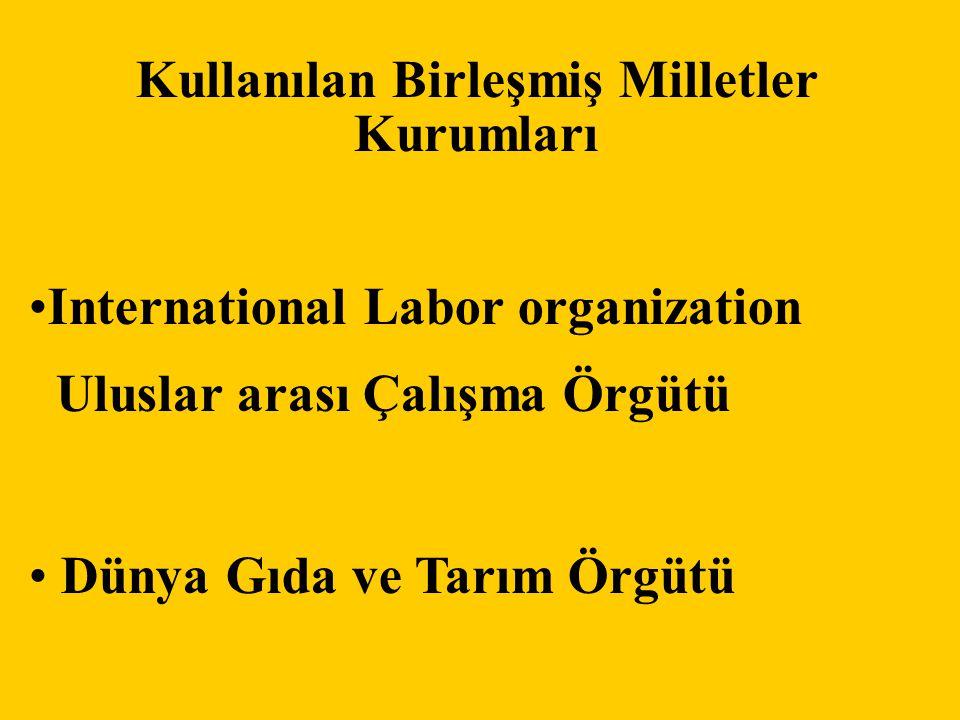 Kullanılan Birleşmiş Milletler Kurumları •International Labor organization Uluslar arası Çalışma Örgütü • Dünya Gıda ve Tarım Örgütü