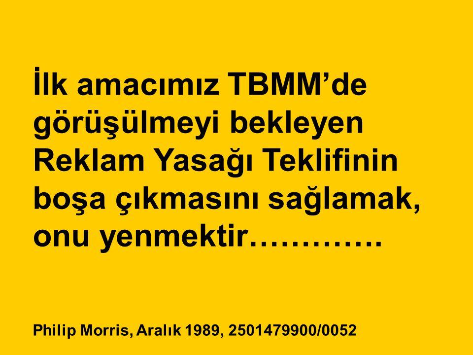 İlk amacımız TBMM'de görüşülmeyi bekleyen Reklam Yasağı Teklifinin boşa çıkmasını sağlamak, onu yenmektir…………. Philip Morris, Aralık 1989, 2501479900/