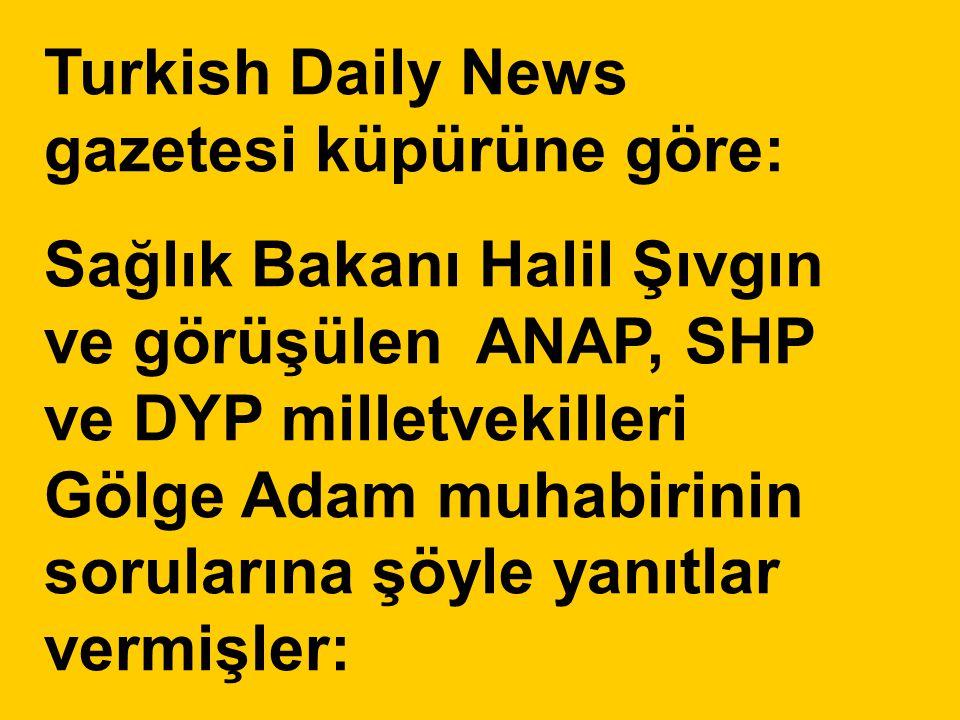 Turkish Daily News gazetesi küpürüne göre: Sağlık Bakanı Halil Şıvgın ve görüşülen ANAP, SHP ve DYP milletvekilleri Gölge Adam muhabirinin sorularına