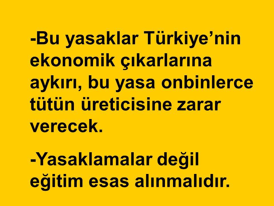 -Bu yasaklar Türkiye'nin ekonomik çıkarlarına aykırı, bu yasa onbinlerce tütün üreticisine zarar verecek. -Yasaklamalar değil eğitim esas alınmalıdır.
