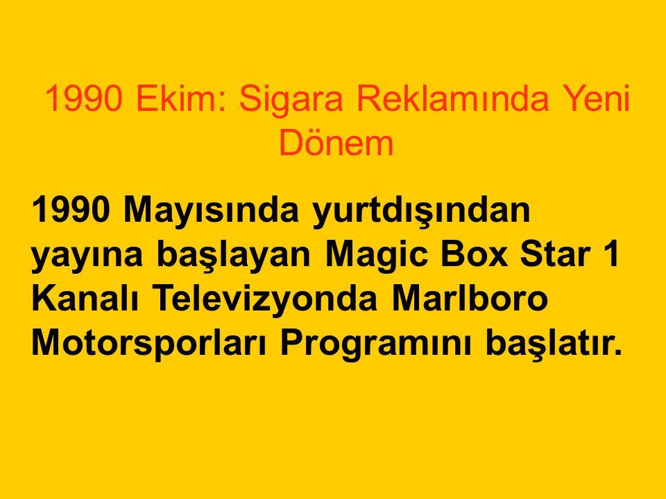 1990 Ekim: Sigara Reklamında Yeni Dönem 1990 Mayısında yurtdışından yayına başlayan Magic Box Star 1 Kanalı Televizyonda Marlboro Motorsporları Progra