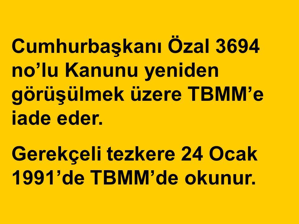 Cumhurbaşkanı Özal 3694 no'lu Kanunu yeniden görüşülmek üzere TBMM'e iade eder. Gerekçeli tezkere 24 Ocak 1991'de TBMM'de okunur.