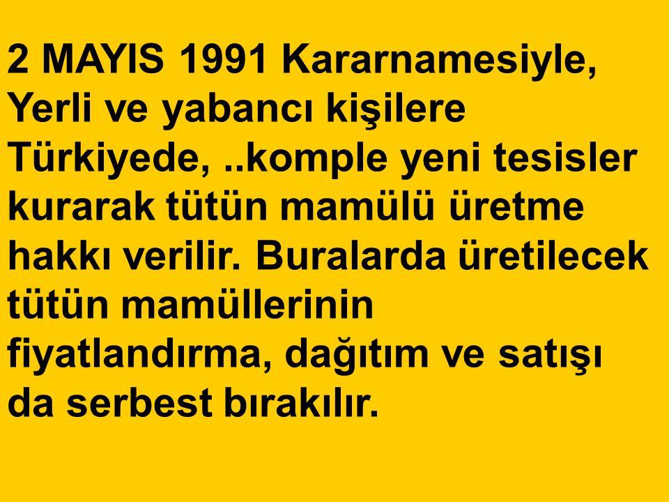 2 MAYIS 1991 Kararnamesiyle, Yerli ve yabancı kişilere Türkiyede,..komple yeni tesisler kurarak tütün mamülü üretme hakkı verilir. Buralarda üretilece
