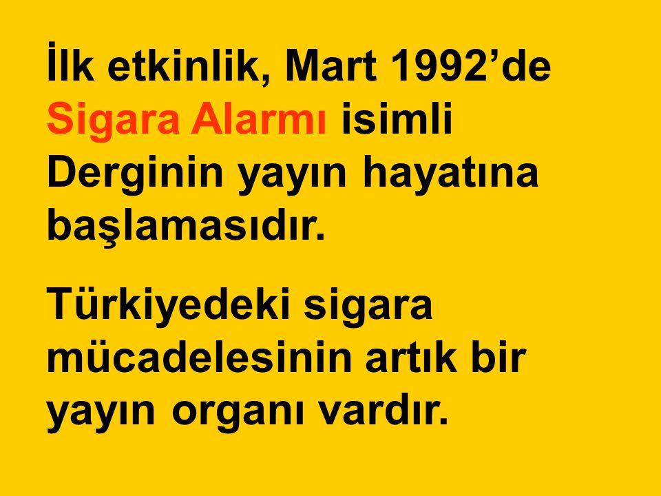 İlk etkinlik, Mart 1992'de Sigara Alarmı isimli Derginin yayın hayatına başlamasıdır. Türkiyedeki sigara mücadelesinin artık bir yayın organı vardır.
