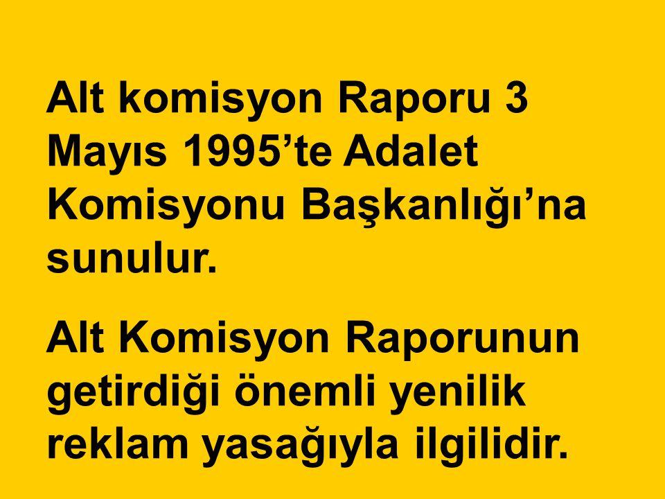 Alt komisyon Raporu 3 Mayıs 1995'te Adalet Komisyonu Başkanlığı'na sunulur. Alt Komisyon Raporunun getirdiği önemli yenilik reklam yasağıyla ilgilidir