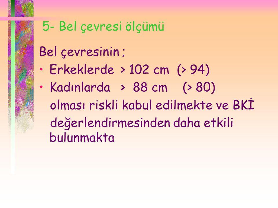 5- Bel çevresi ölçümü Bel çevresinin ; •Erkeklerde > 102 cm (> 94) •Kadınlarda > 88 cm (> 80) olması riskli kabul edilmekte ve BKİ değerlendirmesinden daha etkili bulunmakta