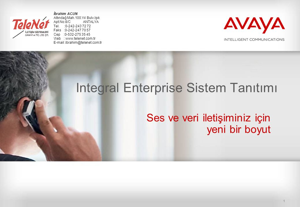 1 Integral Enterprise Sistem Tanıtımı Ses ve veri iletişiminiz için yeni bir boyut İbrahim ACUN Altındağ Mah.100.Yıl Bulv.Işık Apt.No:8/C ANTALYA Tel.