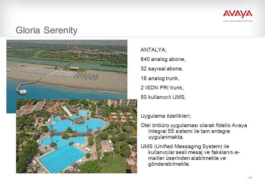 39 Gloria Serenity ANTALYA; 640 analog abone, 32 sayısal abone, 16 analog trunk, 2 ISDN PRI trunk, 50 kullanıcılı UMS, Uygulama özellikleri; Otel önbüro uygulaması olarak fidelio Avaya Integral 55 sistemi ile tam entegre uygulanmakta.