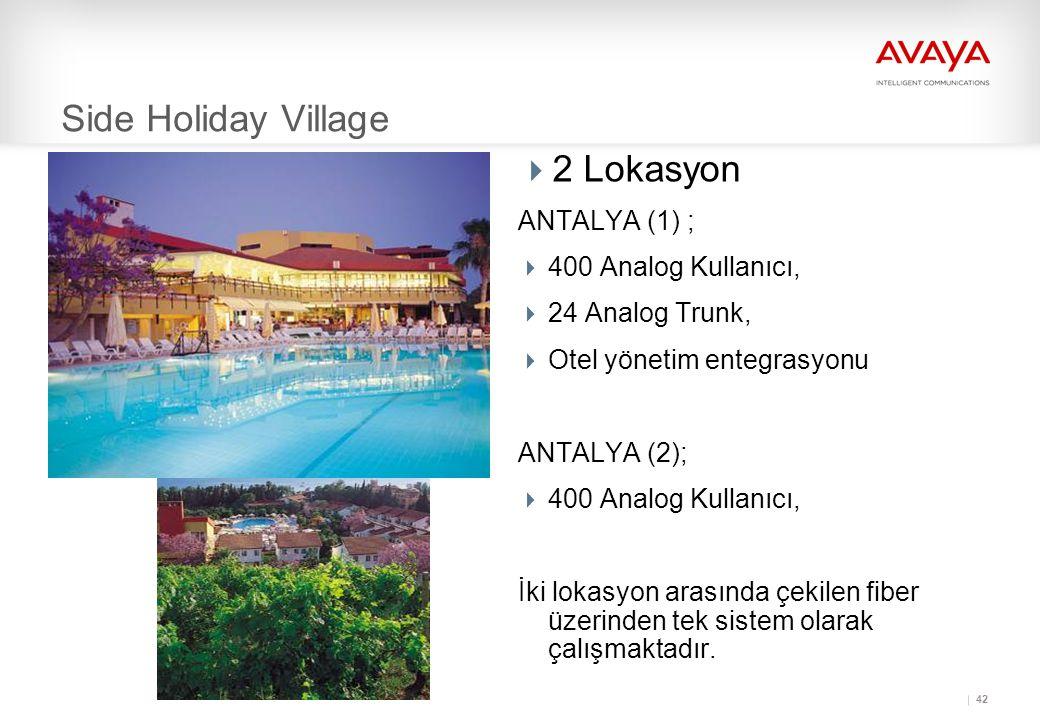 42 Side Holiday Village  2 Lokasyon ANTALYA (1) ;  400 Analog Kullanıcı,  24 Analog Trunk,  Otel yönetim entegrasyonu ANTALYA (2);  400 Analog Kullanıcı, İki lokasyon arasında çekilen fiber üzerinden tek sistem olarak çalışmaktadır.