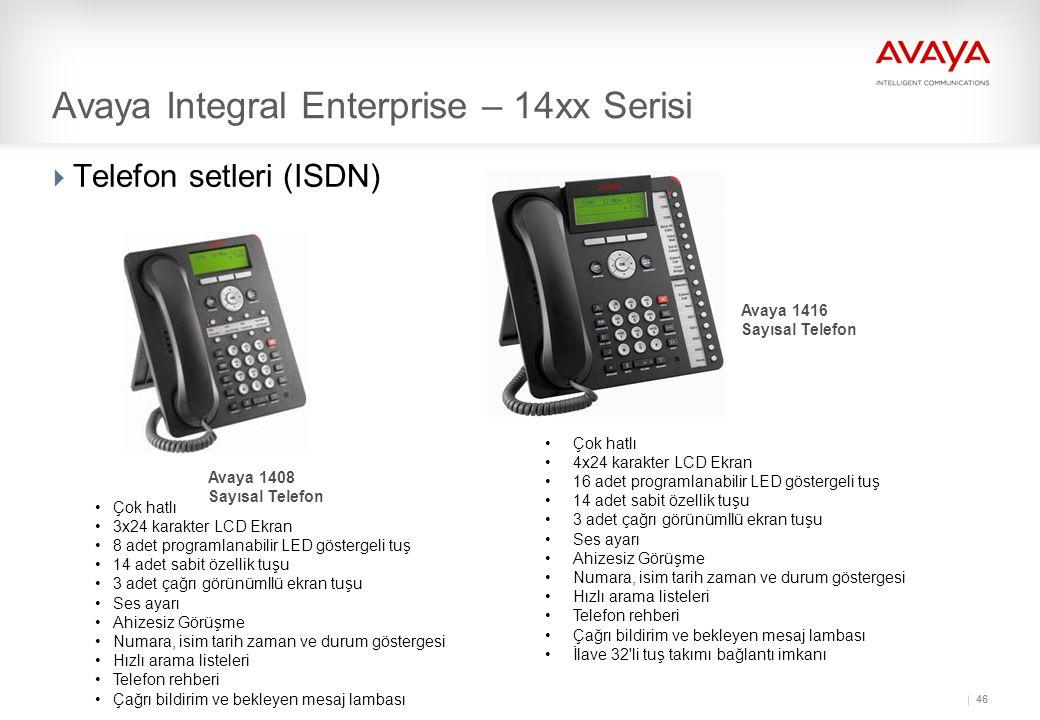 46  Telefon setleri (ISDN) Avaya 1408 Sayısal Telefon Avaya 1416 Sayısal Telefon Avaya Integral Enterprise – 14xx Serisi •Çok hatlı •3x24 karakter LCD Ekran •8 adet programlanabilir LED göstergeli tuş •14 adet sabit özellik tuşu •3 adet çağrı görünümllü ekran tuşu •Ses ayarı •Ahizesiz Görüşme •Numara, isim tarih zaman ve durum göstergesi •Hızlı arama listeleri •Telefon rehberi •Çağrı bildirim ve bekleyen mesaj lambası •Çok hatlı •4x24 karakter LCD Ekran •16 adet programlanabilir LED göstergeli tuş •14 adet sabit özellik tuşu •3 adet çağrı görünümllü ekran tuşu •Ses ayarı •Ahizesiz Görüşme •Numara, isim tarih zaman ve durum göstergesi •Hızlı arama listeleri •Telefon rehberi •Çağrı bildirim ve bekleyen mesaj lambası •İlave 32 li tuş takımı bağlantı imkanı
