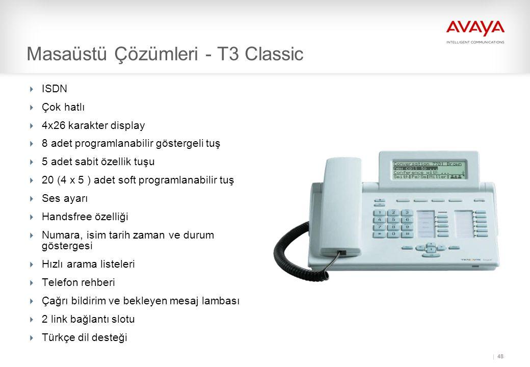 48 Masaüstü Çözümleri - T3 Classic  ISDN  Çok hatlı  4x26 karakter display  8 adet programlanabilir göstergeli tuş  5 adet sabit özellik tuşu  20 (4 x 5 ) adet soft programlanabilir tuş  Ses ayarı  Handsfree özelliği  Numara, isim tarih zaman ve durum göstergesi  Hızlı arama listeleri  Telefon rehberi  Çağrı bildirim ve bekleyen mesaj lambası  2 link bağlantı slotu  Türkçe dil desteği