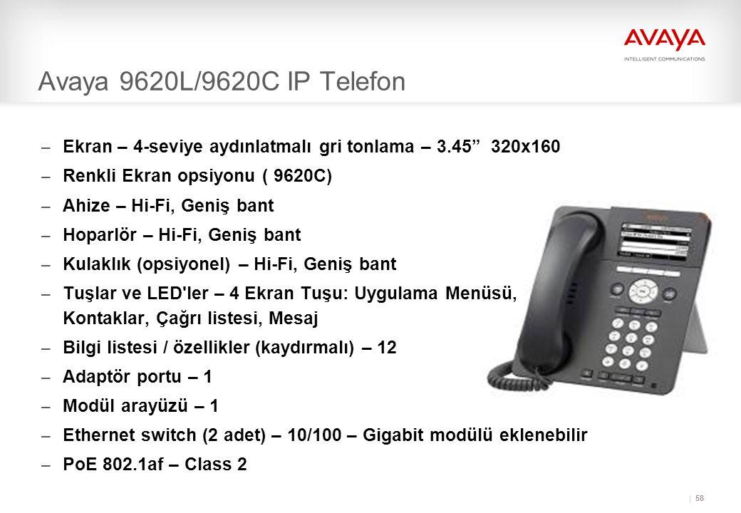 58 Avaya 9620L/9620C IP Telefon – Ekran – 4-seviye aydınlatmalı gri tonlama – 3.45 320x160 – Renkli Ekran opsiyonu ( 9620C) – Ahize – Hi-Fi, Geniş bant – Hoparlör – Hi-Fi, Geniş bant – Kulaklık (opsiyonel) – Hi-Fi, Geniş bant – Tuşlar ve LED ler – 4 Ekran Tuşu: Uygulama Menüsü, Kontaklar, Çağrı listesi, Mesaj – Bilgi listesi / özellikler (kaydırmalı) – 12 – Adaptör portu – 1 – Modül arayüzü – 1 – Ethernet switch (2 adet) – 10/100 – Gigabit modülü eklenebilir – PoE 802.1af – Class 2
