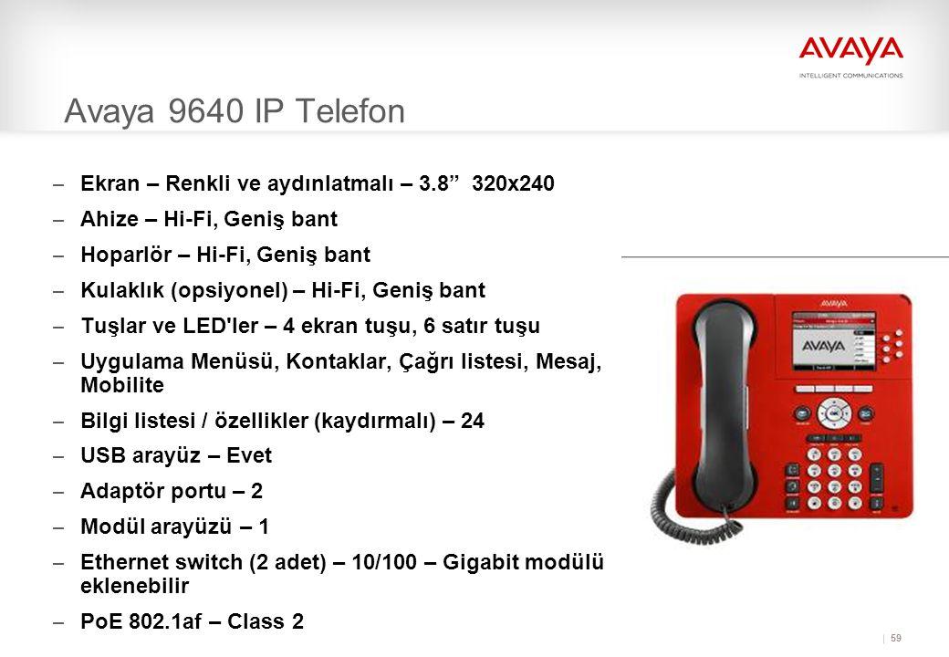 59 Avaya 9640 IP Telefon – Ekran – Renkli ve aydınlatmalı – 3.8 320x240 – Ahize – Hi-Fi, Geniş bant – Hoparlör – Hi-Fi, Geniş bant – Kulaklık (opsiyonel) – Hi-Fi, Geniş bant – Tuşlar ve LED ler – 4 ekran tuşu, 6 satır tuşu – Uygulama Menüsü, Kontaklar, Çağrı listesi, Mesaj, Mobilite – Bilgi listesi / özellikler (kaydırmalı) – 24 – USB arayüz – Evet – Adaptör portu – 2 – Modül arayüzü – 1 – Ethernet switch (2 adet) – 10/100 – Gigabit modülü eklenebilir – PoE 802.1af – Class 2