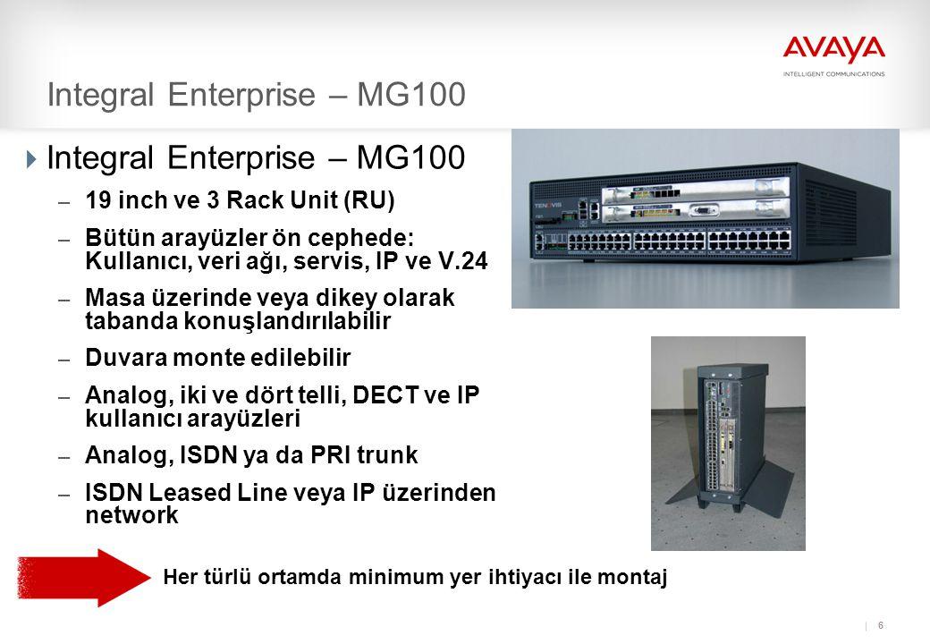 6 Integral Enterprise – MG100  Integral Enterprise – MG100 – 19 inch ve 3 Rack Unit (RU) – Bütün arayüzler ön cephede: Kullanıcı, veri ağı, servis, IP ve V.24 – Masa üzerinde veya dikey olarak tabanda konuşlandırılabilir – Duvara monte edilebilir – Analog, iki ve dört telli, DECT ve IP kullanıcı arayüzleri – Analog, ISDN ya da PRI trunk – ISDN Leased Line veya IP üzerinden network Her türlü ortamda minimum yer ihtiyacı ile montaj