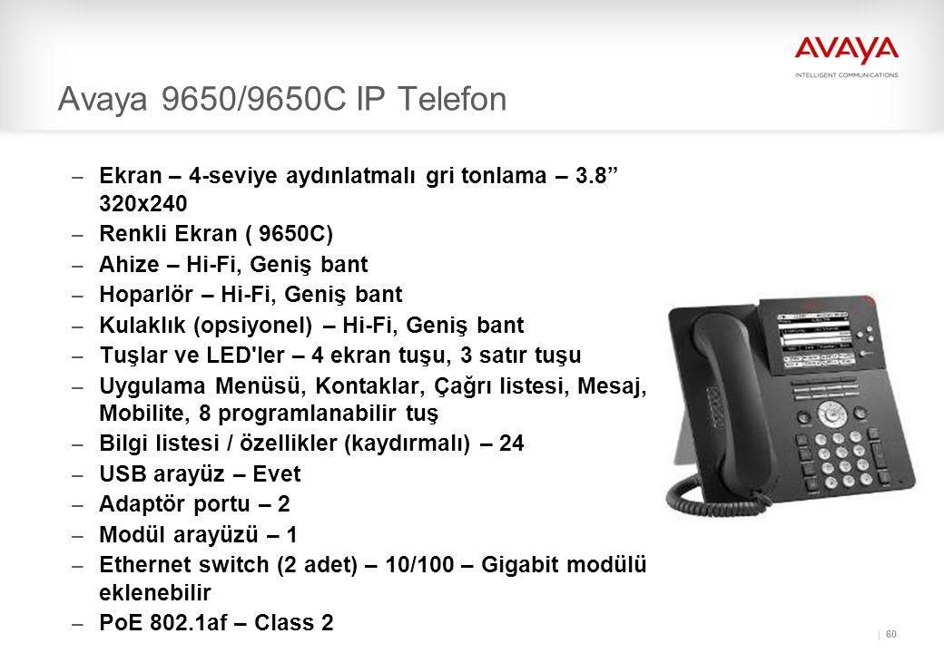 60 Avaya 9650/9650C IP Telefon – Ekran – 4-seviye aydınlatmalı gri tonlama – 3.8 320x240 – Renkli Ekran ( 9650C) – Ahize – Hi-Fi, Geniş bant – Hoparlör – Hi-Fi, Geniş bant – Kulaklık (opsiyonel) – Hi-Fi, Geniş bant – Tuşlar ve LED ler – 4 ekran tuşu, 3 satır tuşu – Uygulama Menüsü, Kontaklar, Çağrı listesi, Mesaj, Mobilite, 8 programlanabilir tuş – Bilgi listesi / özellikler (kaydırmalı) – 24 – USB arayüz – Evet – Adaptör portu – 2 – Modül arayüzü – 1 – Ethernet switch (2 adet) – 10/100 – Gigabit modülü eklenebilir – PoE 802.1af – Class 2
