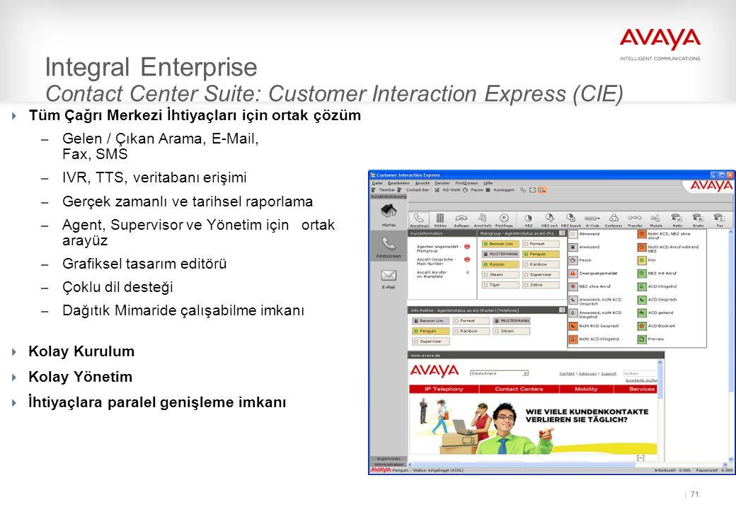 71 Integral Enterprise Contact Center Suite: Customer Interaction Express (CIE)  Tüm Çağrı Merkezi İhtiyaçları için ortak çözüm – Gelen / Çıkan Arama, E-Mail, Fax, SMS – IVR, TTS, veritabanı erişimi – Gerçek zamanlı ve tarihsel raporlama – Agent, Supervisor ve Yönetim için ortak arayüz – Grafiksel tasarım editörü – Çoklu dil desteği – Dağıtık Mimaride çalışabilme imkanı  Kolay Kurulum  Kolay Yönetim  İhtiyaçlara paralel genişleme imkanı