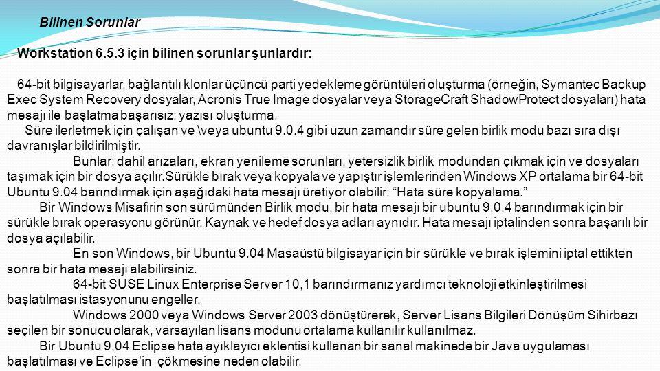 Bilinen Sorunlar Workstation 6.5.3 için bilinen sorunlar şunlardır: 64-bit bilgisayarlar, bağlantılı klonlar üçüncü parti yedekleme görüntüleri oluşturma (örneğin, Symantec Backup Exec System Recovery dosyalar, Acronis True Image dosyalar veya StorageCraft ShadowProtect dosyaları) hata mesajı ile başlatma başarısız: yazısı oluşturma.