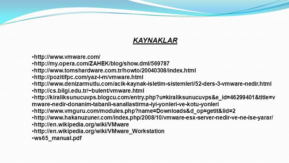 KAYNAKLAR •http://www.vmware.com/ •http://my.opera.com/ZAHEK/blog/show.dml/569787 •http://www.tomshardware.com.tr/howto/20040308/index.html •http://pozitifpc.com/yaz-l-m/vmware.html •http://www.denizarmutlu.com/acik-kaynak-isletim-sistemleri/52-ders-3-vmware-nedir.html •http://cs.bilgi.edu.tr/~bulent/vmware.html •http://kiraliksunucuvps.blogcu.com/entry.php?u=kiraliksunucuvps&e_id=46299401&title=v mware-nedir-donanim-tabanli-sanallastirma-iyi-yonleri-ve-kotu-yonleri •http://www.vmguru.com/modules.php?name=Downloads&d_op=getit&lid=2 •http://www.hakanuzuner.com/index.php/2008/10/vmware-esx-server-nedir-ve-ne-ise-yarar/ •http://en.wikipedia.org/wiki/VMware •http://en.wikipedia.org/wiki/VMware_Workstation •ws65_manual.pdf