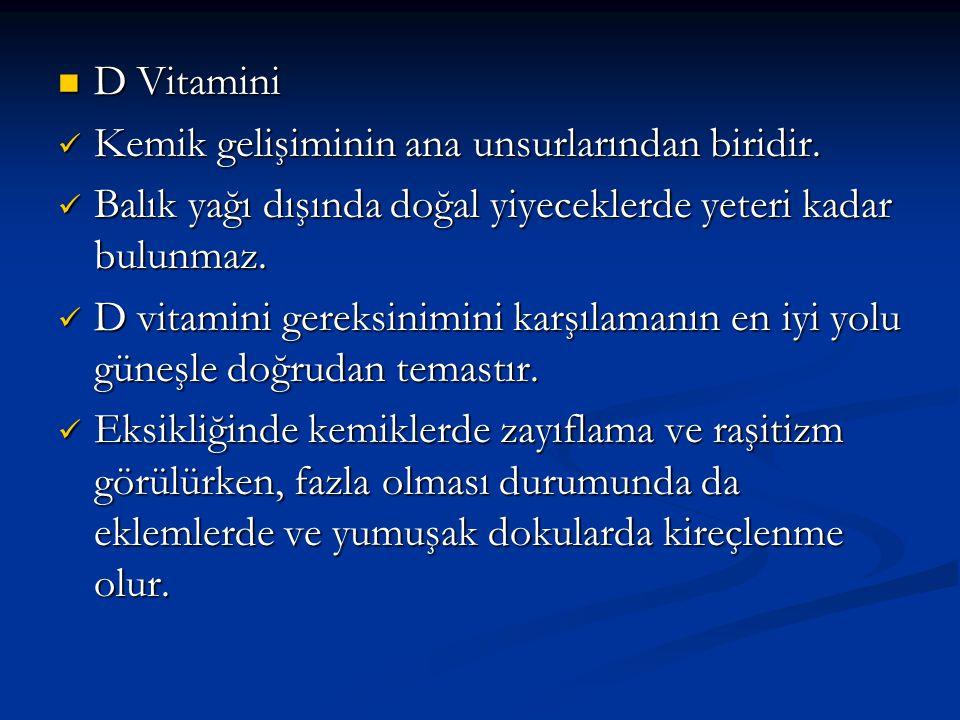 D Vitamini  Kemik gelişiminin ana unsurlarından biridir.  Balık yağı dışında doğal yiyeceklerde yeteri kadar bulunmaz.  D vitamini gereksinimini