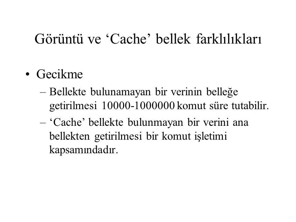 Görüntü ve 'Cache' bellek farklılıkları •Gecikme –Bellekte bulunamayan bir verinin belleğe getirilmesi 10000-1000000 komut süre tutabilir. –'Cache' be