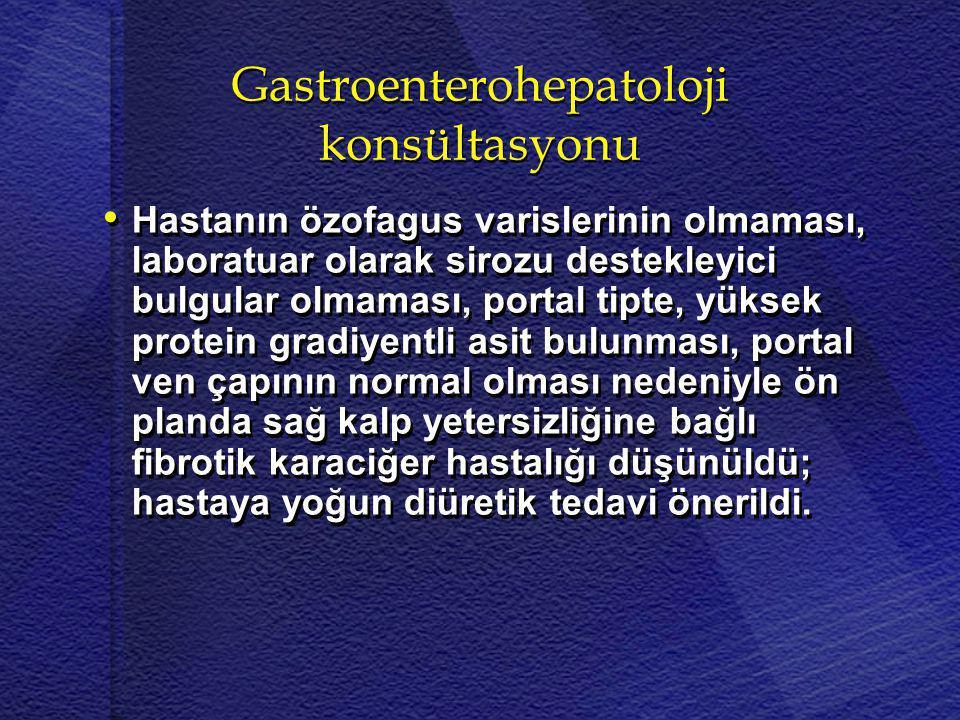 Gastroenterohepatoloji konsültasyonu • • Hastanın özofagus varislerinin olmaması, laboratuar olarak sirozu destekleyici bulgular olmaması, portal tipt