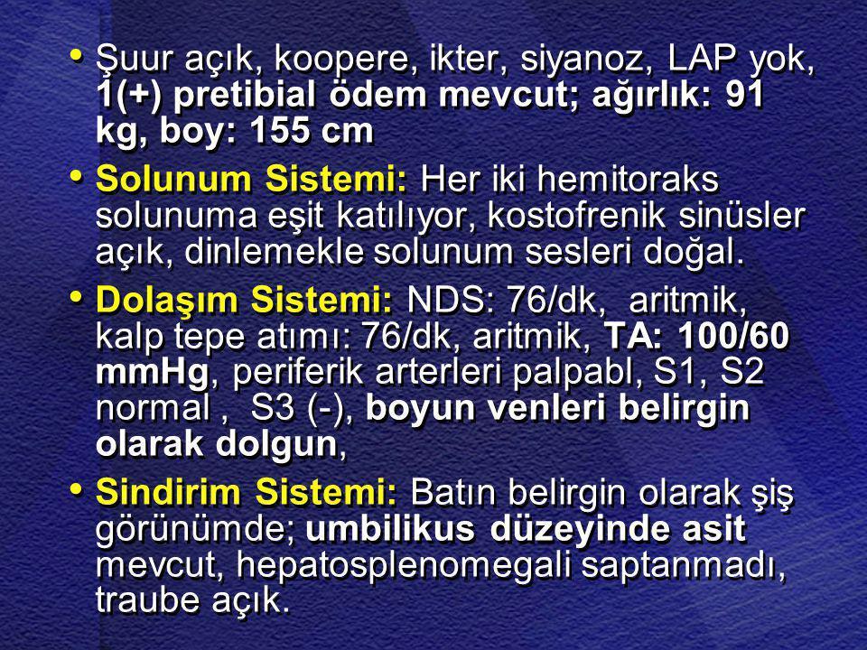 • • Şuur açık, koopere, ikter, siyanoz, LAP yok, 1(+) pretibial ödem mevcut; ağırlık: 91 kg, boy: 155 cm • • Solunum Sistemi: Her iki hemitoraks solun