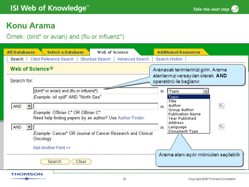 Copyright 2006 Thomson Corporation 20 Örnek: (bird* or avian) and (flu or influenz*) Aranacak terimlerinizi girin. Arama alanlarınız varsayılan olarak