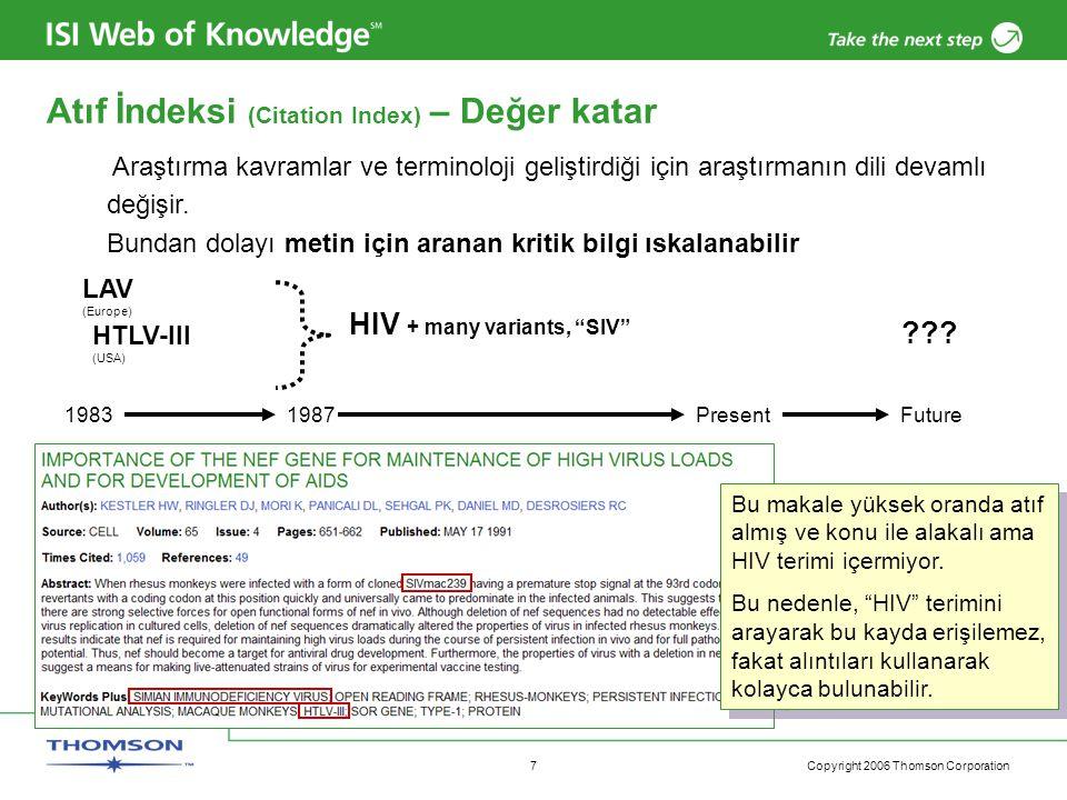 Copyright 2006 Thomson Corporation 8 Veritabanı Üretimi ve Çıkarımı •Veri dosyası haftalık güncellenir Web of Science Dergi / kitap sağlama Öğe seçimi ve veri yakalama Manüel indeksleme/ çeviri ( yabancı dildeki dergiler ve bazı Beşeri Bilimler içeriği) İşlem süresi 1-2 hafta Web of Science altında öğelerin görünümü Tarama & OCR (Optik Karakter Tanıma )