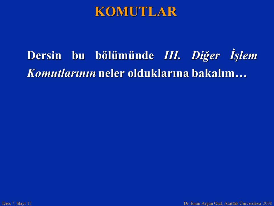 Dr. Emin Argun Oral, Atatürk Üniversitesi 2008 Ders 7, Slayt 12 Dersin bu bölümünde III. Diğer İşlem Komutlarının neler olduklarına bakalım… KOMUTLAR