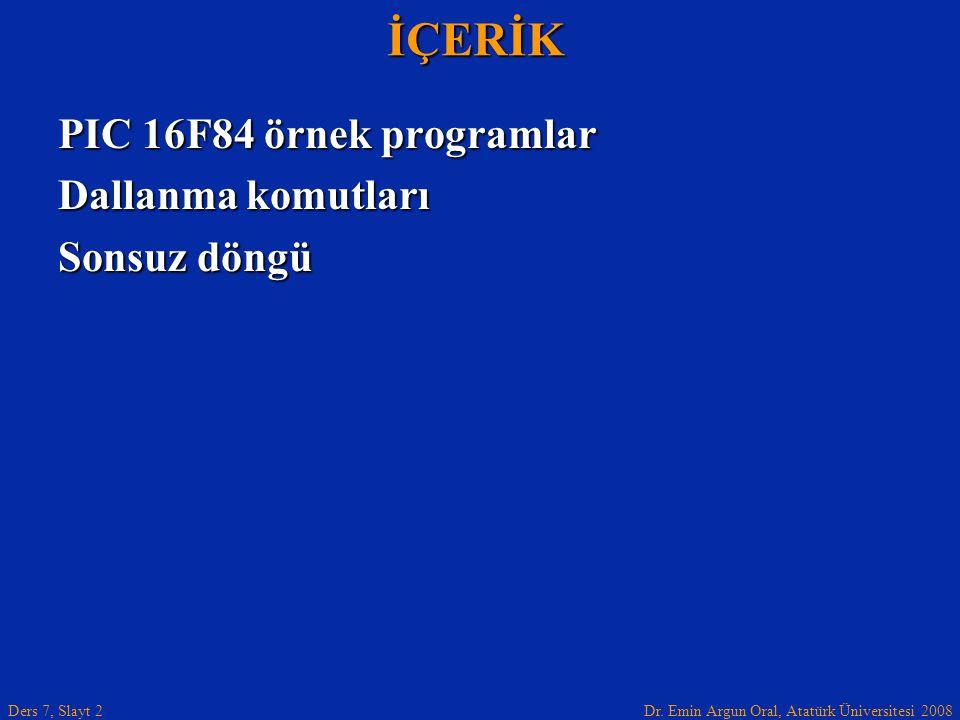Dr. Emin Argun Oral, Atatürk Üniversitesi 2008 Ders 7, Slayt 2İÇERİK PIC 16F84 örnek programlar Dallanma komutları Sonsuz döngü