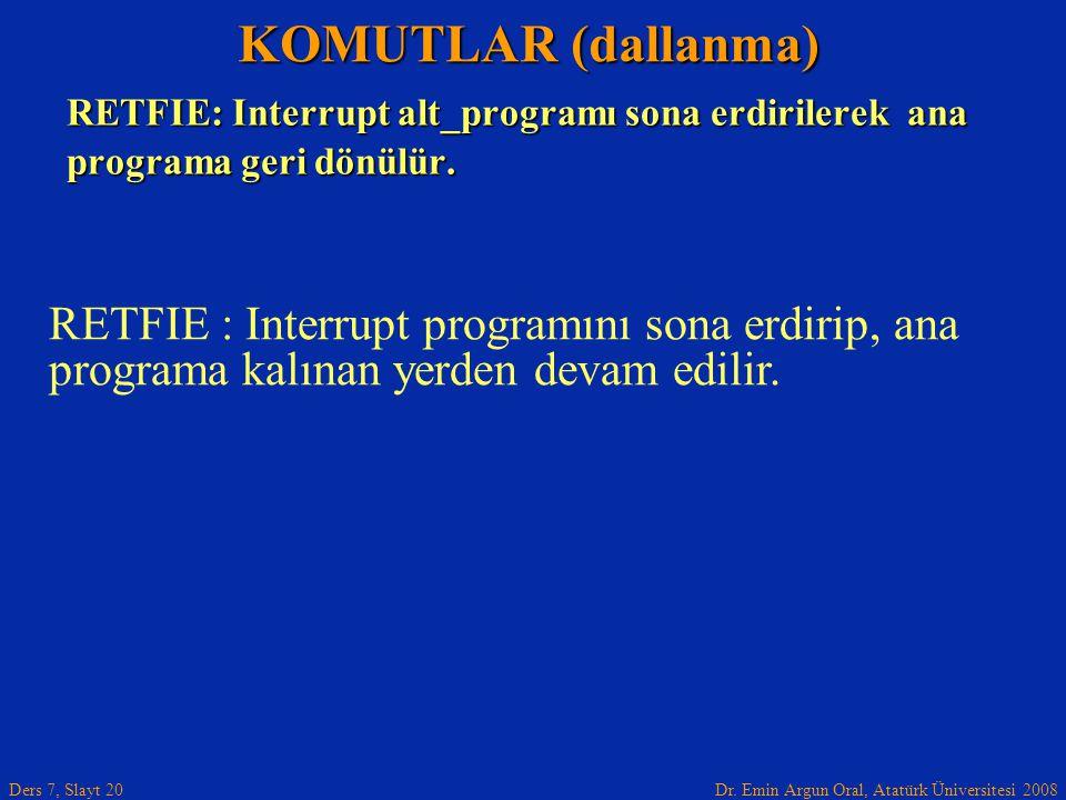 Dr. Emin Argun Oral, Atatürk Üniversitesi 2008 Ders 7, Slayt 20 RETFIE: Interrupt alt_programı sona erdirilerek ana programa geri dönülür. KOMUTLAR (d